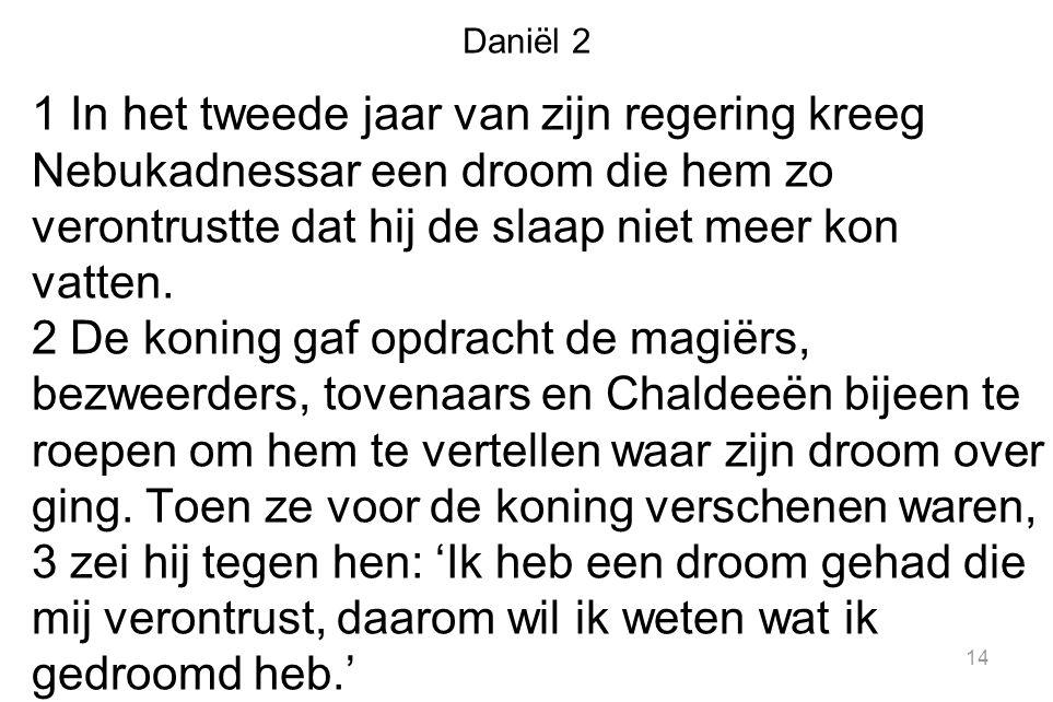 Daniël 2 1 In het tweede jaar van zijn regering kreeg Nebukadnessar een droom die hem zo verontrustte dat hij de slaap niet meer kon vatten.