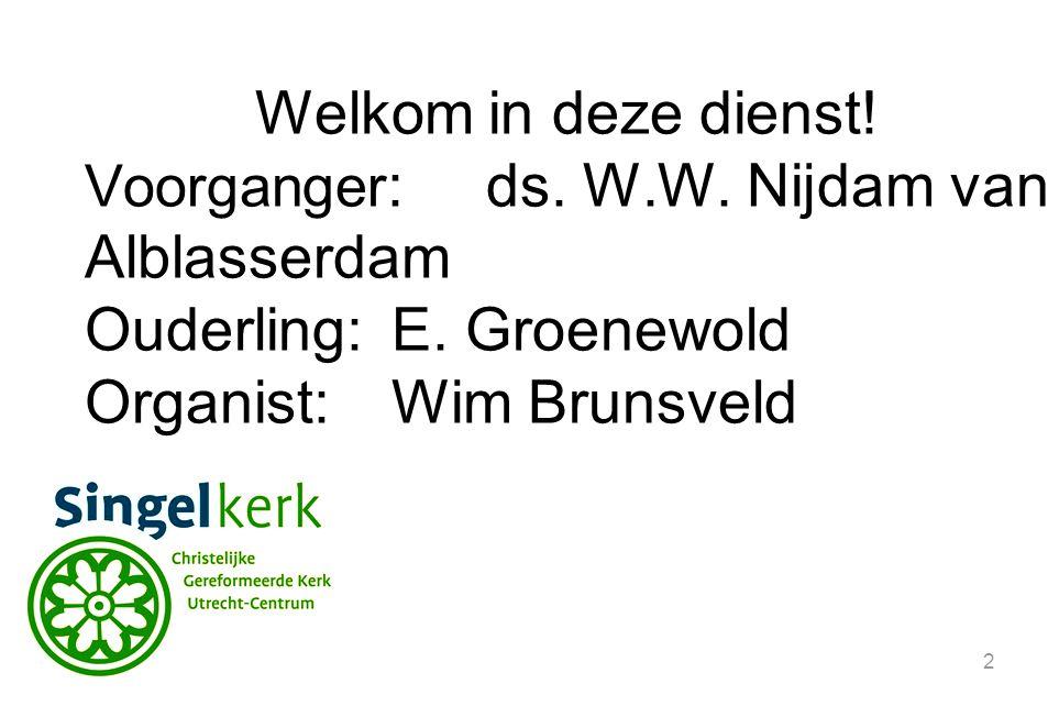 2 Welkom in deze dienst. Voorganger :ds. W.W. Nijdam van Alblasserdam Ouderling:E.