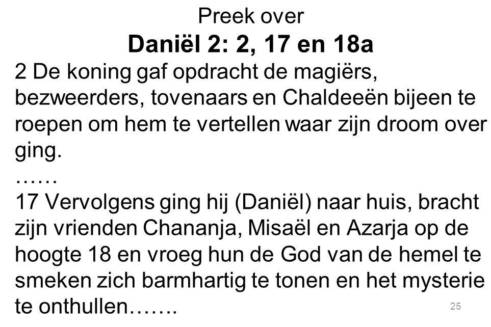 25 Preek over Daniël 2: 2, 17 en 18a 2 De koning gaf opdracht de magiërs, bezweerders, tovenaars en Chaldeeën bijeen te roepen om hem te vertellen waar zijn droom over ging.