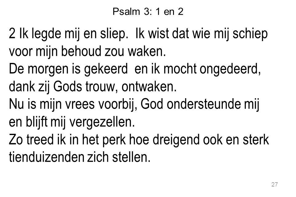 Psalm 3: 1 en 2 2 Ik legde mij en sliep. Ik wist dat wie mij schiep voor mijn behoud zou waken.