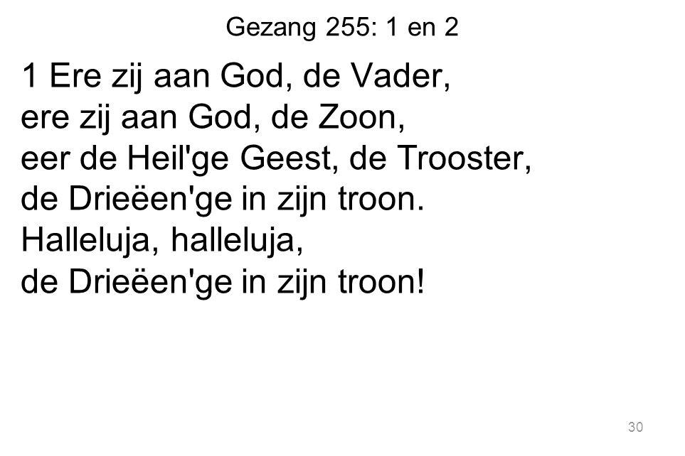 Gezang 255: 1 en 2 1 Ere zij aan God, de Vader, ere zij aan God, de Zoon, eer de Heil ge Geest, de Trooster, de Drieëen ge in zijn troon.