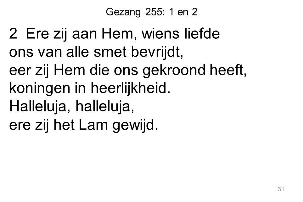 Gezang 255: 1 en 2 2 Ere zij aan Hem, wiens liefde ons van alle smet bevrijdt, eer zij Hem die ons gekroond heeft, koningen in heerlijkheid.