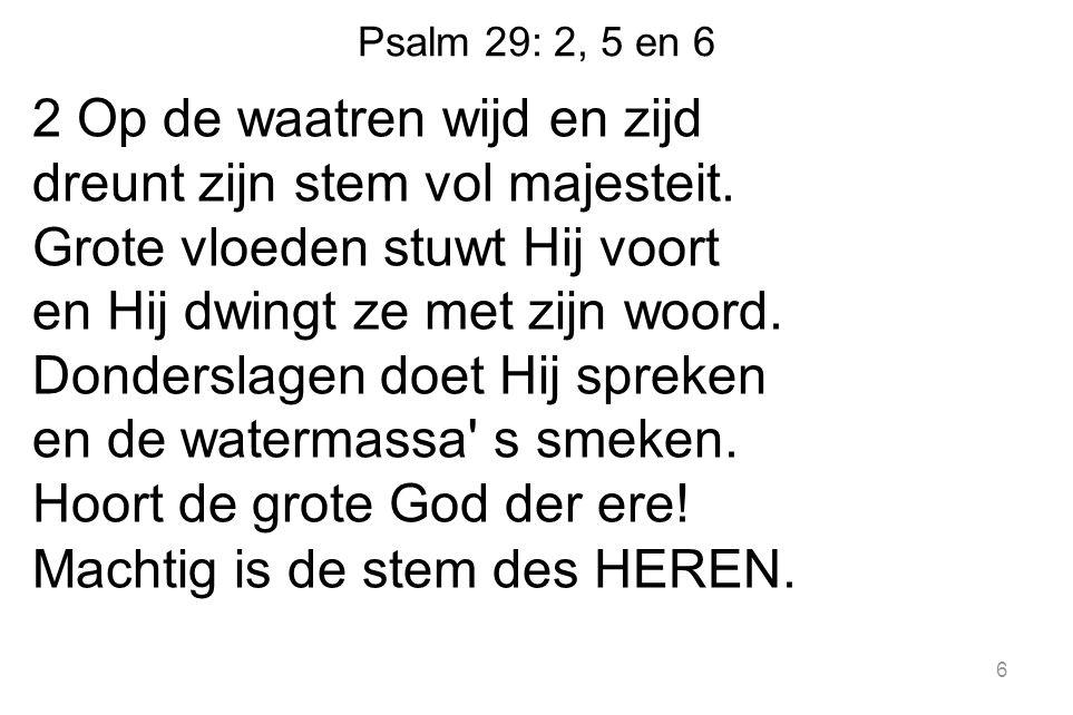 Psalm 29: 2, 5 en 6 2 Op de waatren wijd en zijd dreunt zijn stem vol majesteit.