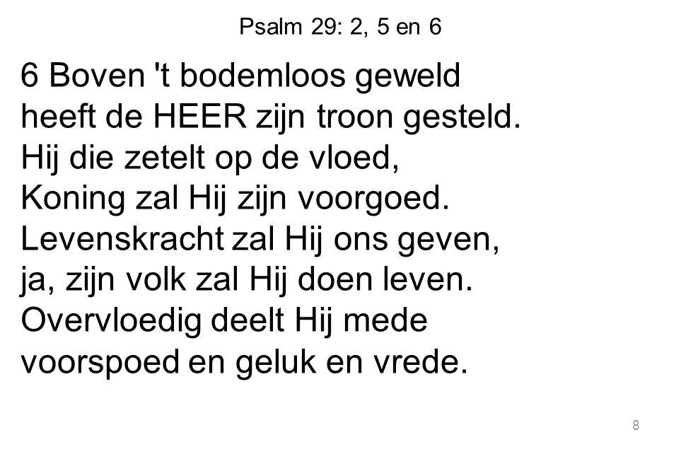 Psalm 29: 2, 5 en 6 6 Boven t bodemloos geweld heeft de HEER zijn troon gesteld.