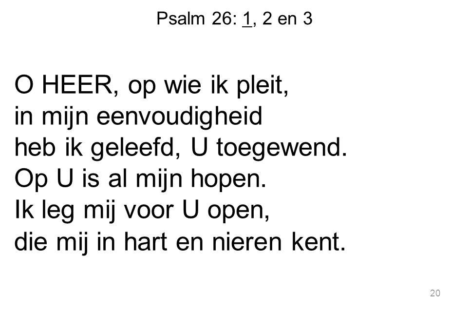 Psalm 26: 1, 2 en 3 O HEER, op wie ik pleit, in mijn eenvoudigheid heb ik geleefd, U toegewend.