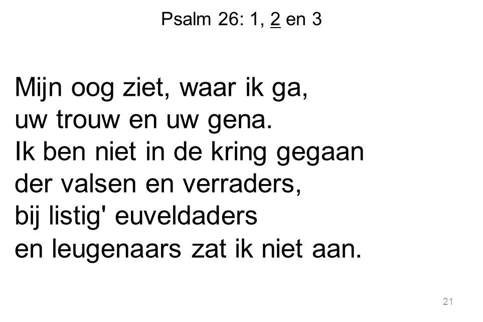 Psalm 26: 1, 2 en 3 Mijn oog ziet, waar ik ga, uw trouw en uw gena.