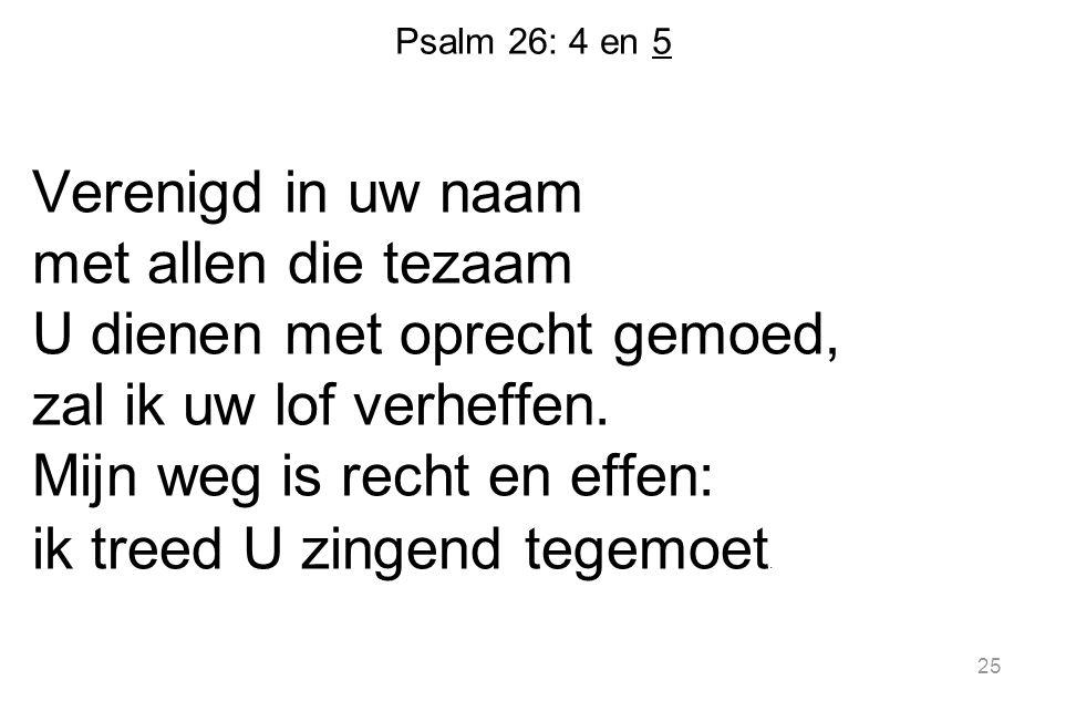Psalm 26: 4 en 5 Verenigd in uw naam met allen die tezaam U dienen met oprecht gemoed, zal ik uw lof verheffen.