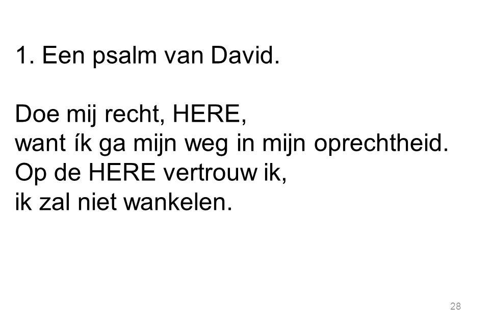28 1.Een psalm van David. Doe mij recht, HERE, want ík ga mijn weg in mijn oprechtheid.