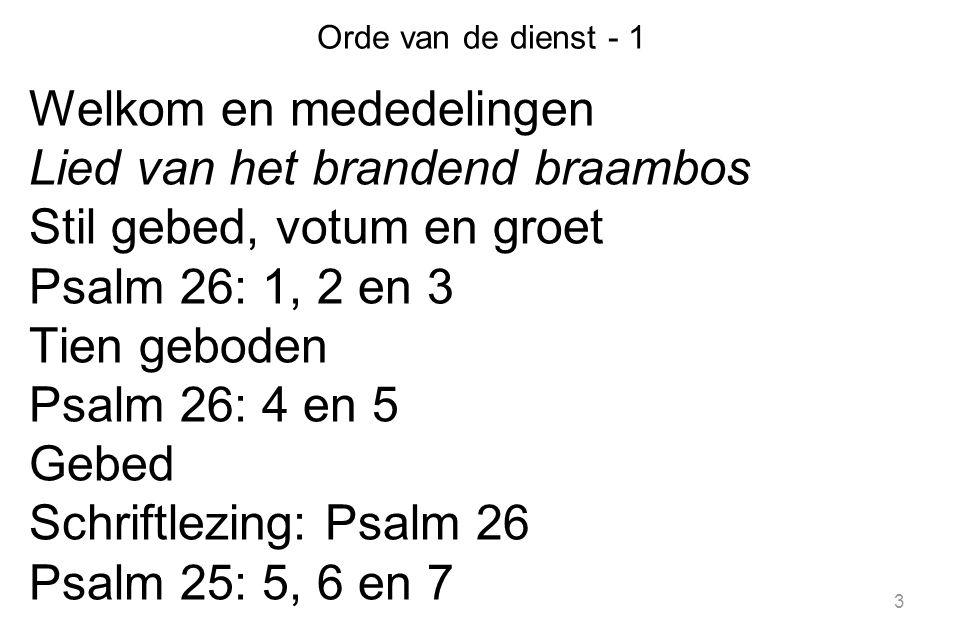 3 Orde van de dienst - 1 Welkom en mededelingen Lied van het brandend braambos Stil gebed, votum en groet Psalm 26: 1, 2 en 3 Tien geboden Psalm 26: 4 en 5 Gebed Schriftlezing: Psalm 26 Psalm 25: 5, 6 en 7