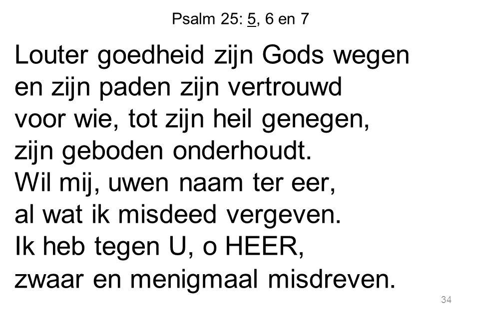34 Psalm 25: 5, 6 en 7 Louter goedheid zijn Gods wegen en zijn paden zijn vertrouwd voor wie, tot zijn heil genegen, zijn geboden onderhoudt.