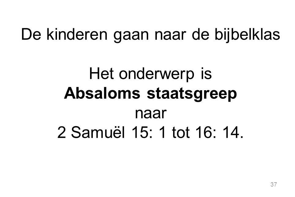 37 De kinderen gaan naar de bijbelklas Het onderwerp is Absaloms staatsgreep naar 2 Samuël 15: 1 tot 16: 14.