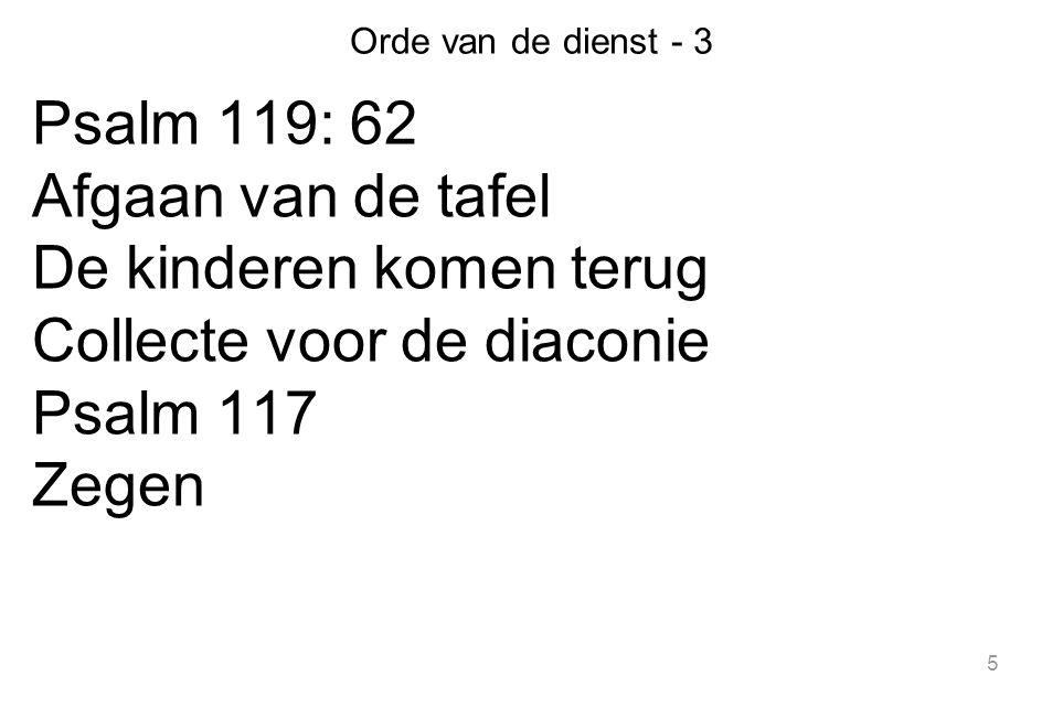 Orde van de dienst - 3 Psalm 119: 62 Afgaan van de tafel De kinderen komen terug Collecte voor de diaconie Psalm 117 Zegen 5