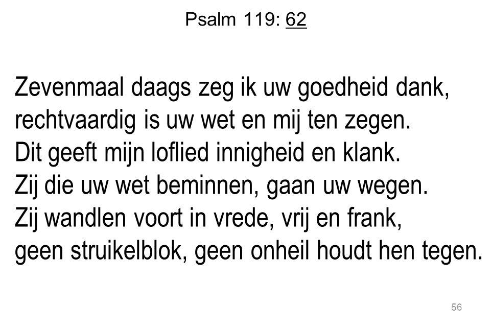 Psalm 119: 62 Zevenmaal daags zeg ik uw goedheid dank, rechtvaardig is uw wet en mij ten zegen.