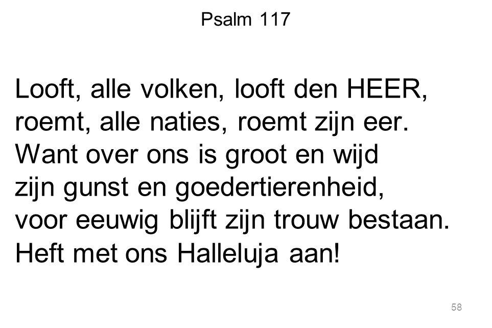 58 Psalm 117 Looft, alle volken, looft den HEER, roemt, alle naties, roemt zijn eer.
