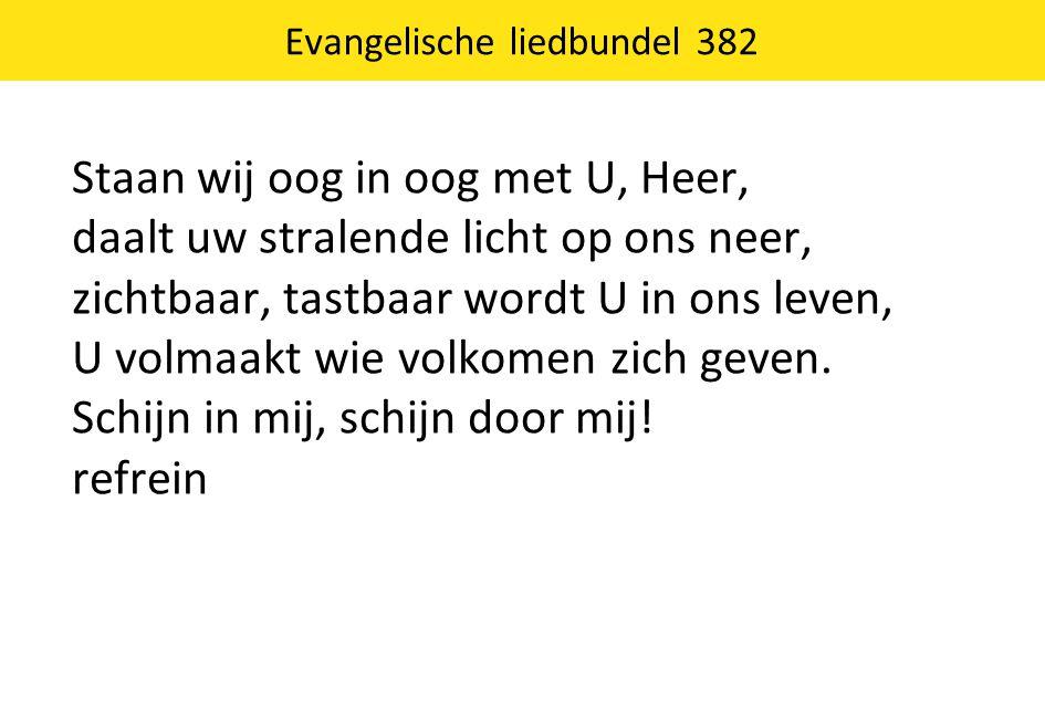 Evangelische liedbundel 382 Staan wij oog in oog met U, Heer, daalt uw stralende licht op ons neer, zichtbaar, tastbaar wordt U in ons leven, U volmaa