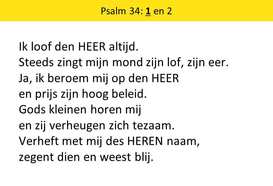 Psalm 34: 1 en 2 Ik loof den HEER altijd. Steeds zingt mijn mond zijn lof, zijn eer. Ja, ik beroem mij op den HEER en prijs zijn hoog beleid. Gods kle
