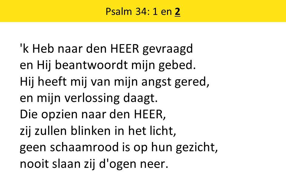 Psalm 34: 1 en 2 'k Heb naar den HEER gevraagd en Hij beantwoordt mijn gebed. Hij heeft mij van mijn angst gered, en mijn verlossing daagt. Die opzien