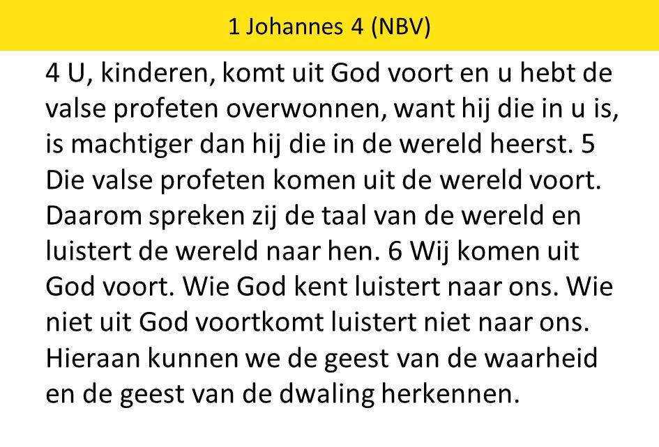4 U, kinderen, komt uit God voort en u hebt de valse profeten overwonnen, want hij die in u is, is machtiger dan hij die in de wereld heerst. 5 Die va