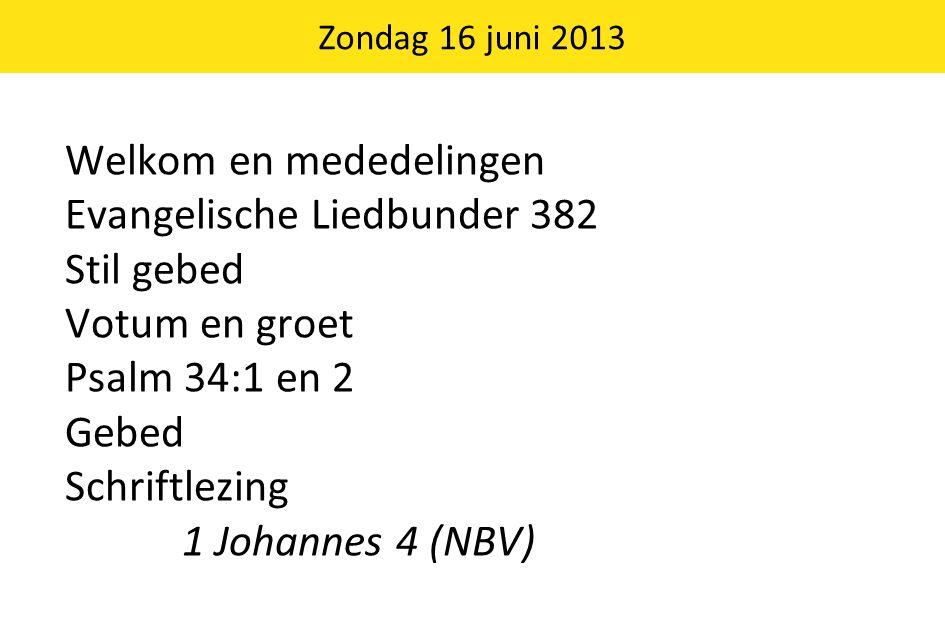 Welkom en mededelingen Evangelische Liedbunder 382 Stil gebed Votum en groet Psalm 34:1 en 2 Gebed Schriftlezing 1 Johannes 4 (NBV) Zondag 16 juni 201