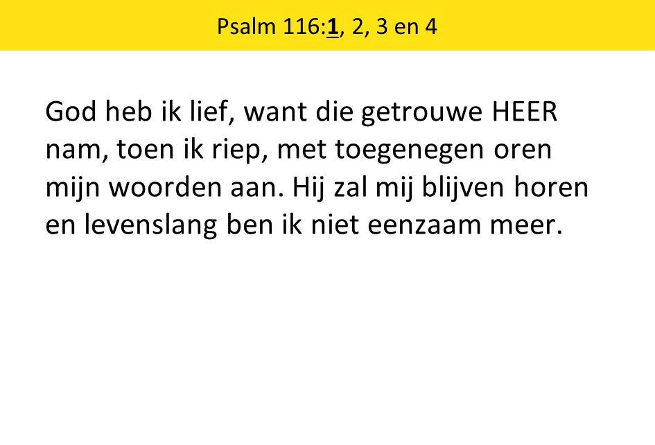 Psalm 116:1, 2, 3 en 4 God heb ik lief, want die getrouwe HEER nam, toen ik riep, met toegenegen oren mijn woorden aan. Hij zal mij blijven horen en l