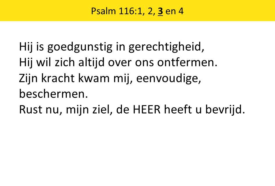 Psalm 116:1, 2, 3 en 4 Hij is goedgunstig in gerechtigheid, Hij wil zich altijd over ons ontfermen. Zijn kracht kwam mij, eenvoudige, beschermen. Rust