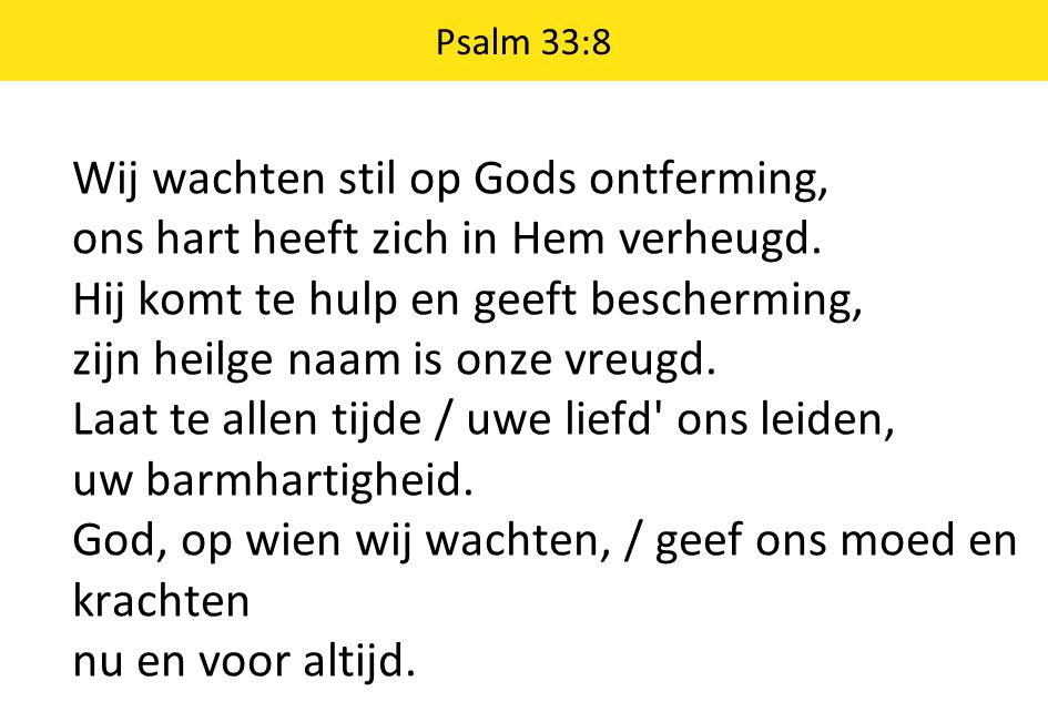 Psalm 33:8 Wij wachten stil op Gods ontferming, ons hart heeft zich in Hem verheugd. Hij komt te hulp en geeft bescherming, zijn heilge naam is onze v