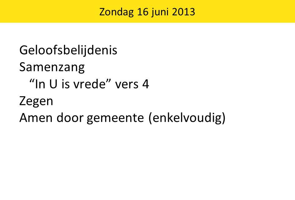 """Geloofsbelijdenis Samenzang """"In U is vrede"""" vers 4 Zegen Amen door gemeente (enkelvoudig) Zondag 16 juni 2013"""