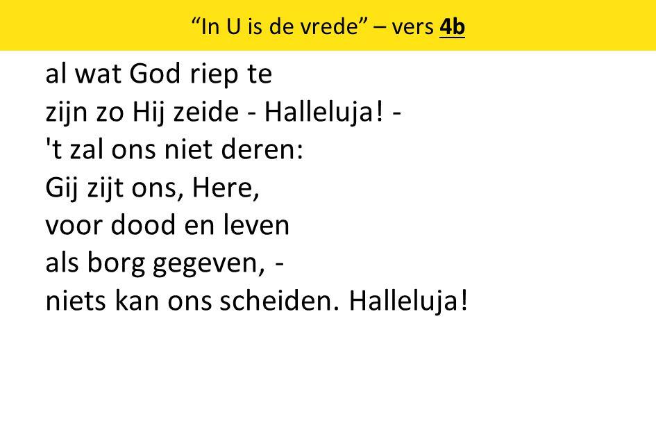 """""""In U is de vrede"""" – vers 4b al wat God riep te zijn zo Hij zeide - Halleluja! - 't zal ons niet deren: Gij zijt ons, Here, voor dood en leven als bor"""