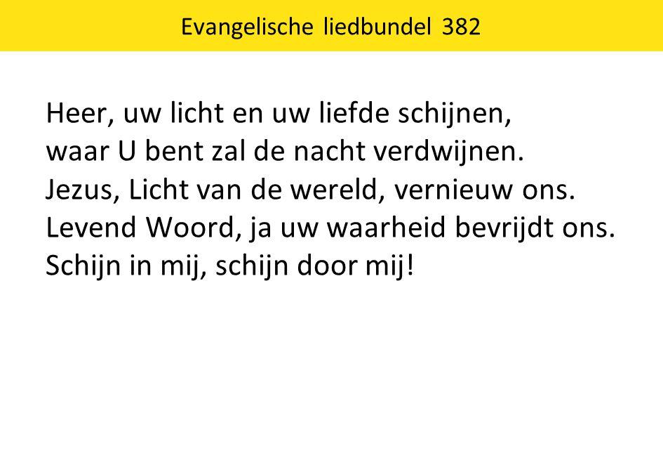 Evangelische liedbundel 382 Heer, uw licht en uw liefde schijnen, waar U bent zal de nacht verdwijnen. Jezus, Licht van de wereld, vernieuw ons. Leven