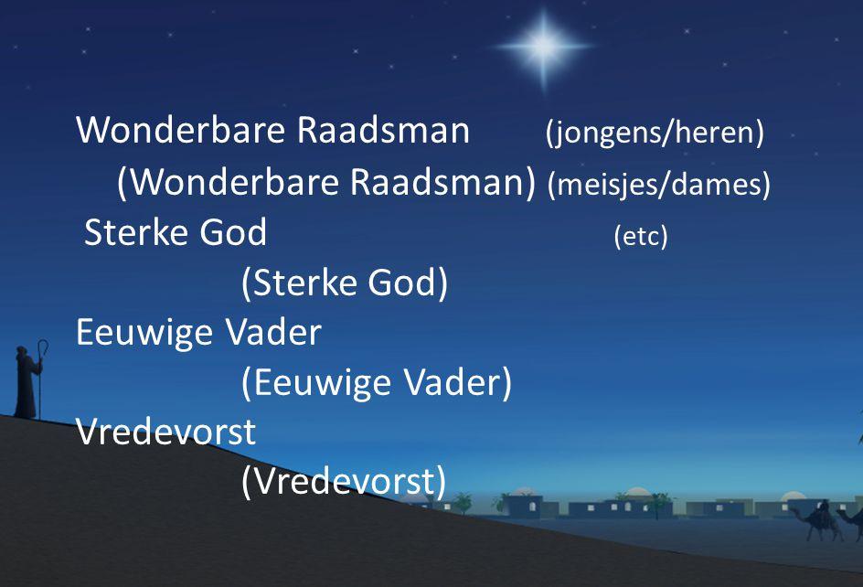Wonderbare Raadsman (jongens/heren) (Wonderbare Raadsman) (meisjes/dames) Sterke God (etc) (Sterke God) Eeuwige Vader (Eeuwige Vader) Vredevorst (Vredevorst)