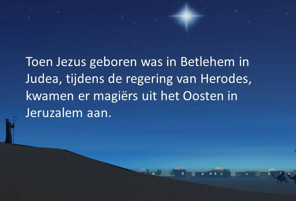 Toen Jezus geboren was in Betlehem in Judea, tijdens de regering van Herodes, kwamen er magiërs uit het Oosten in Jeruzalem aan.