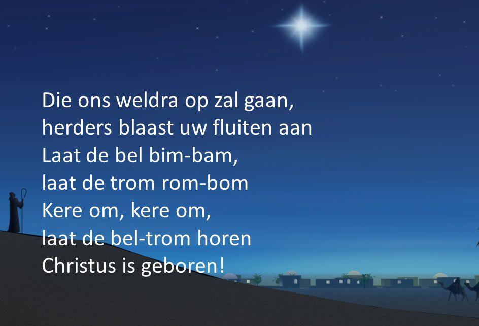 Die ons weldra op zal gaan, herders blaast uw fluiten aan Laat de bel bim-bam, laat de trom rom-bom Kere om, kere om, laat de bel-trom horen Christus is geboren!