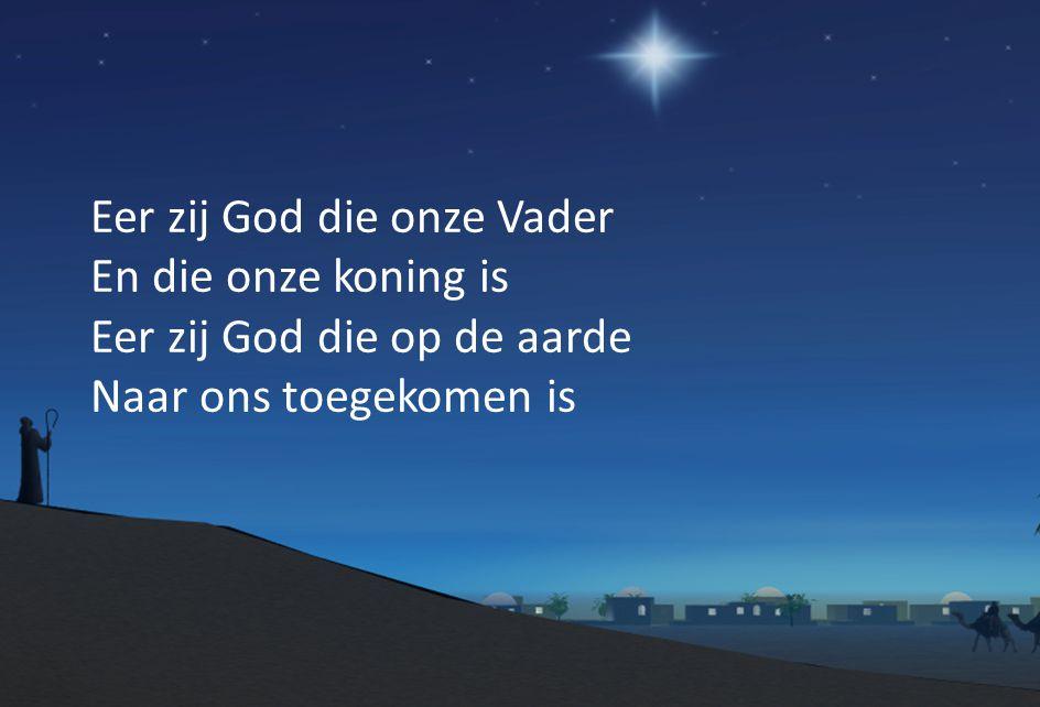 Eer zij God die onze Vader En die onze koning is Eer zij God die op de aarde Naar ons toegekomen is