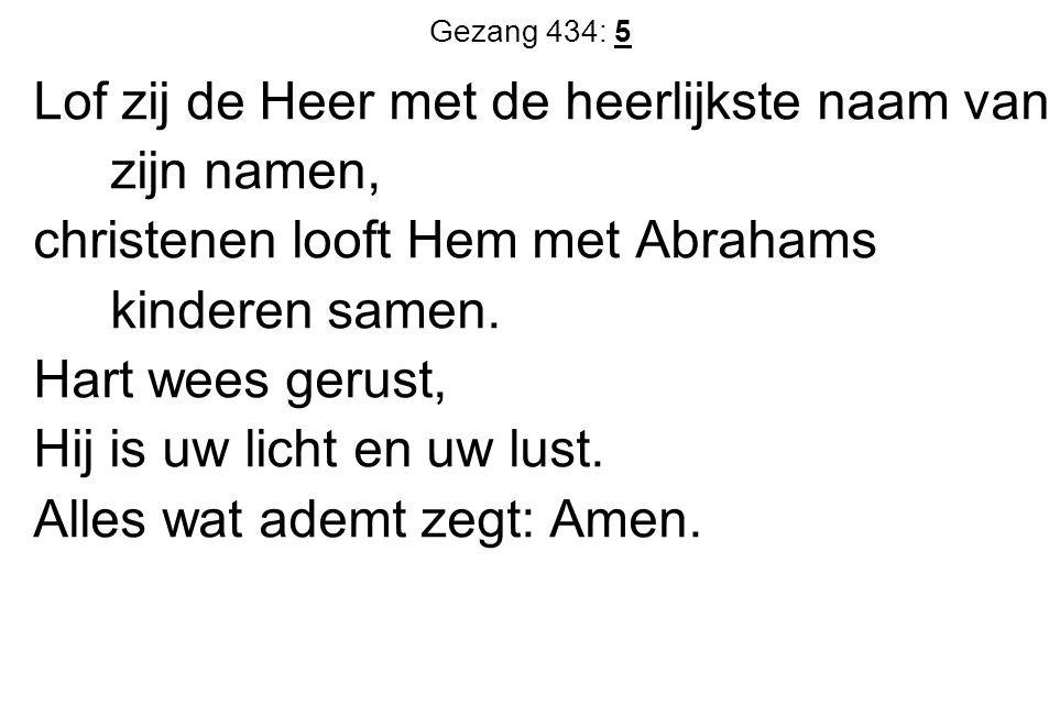 Gezang 434: 5 Lof zij de Heer met de heerlijkste naam van zijn namen, christenen looft Hem met Abrahams kinderen samen. Hart wees gerust, Hij is uw li