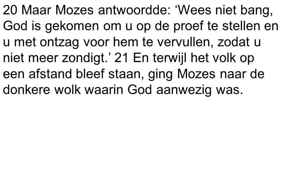 20 Maar Mozes antwoordde: 'Wees niet bang, God is gekomen om u op de proef te stellen en u met ontzag voor hem te vervullen, zodat u niet meer zondigt