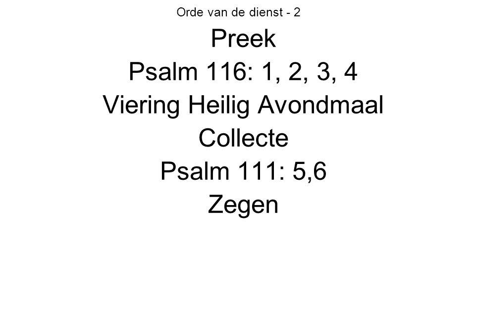 Orde van de dienst - 2 Preek Psalm 116: 1, 2, 3, 4 Viering Heilig Avondmaal Collecte Psalm 111: 5,6 Zegen