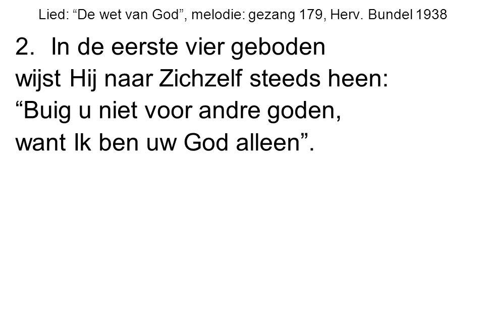"""Lied: """"De wet van God"""", melodie: gezang 179, Herv. Bundel 1938 2.In de eerste vier geboden wijst Hij naar Zichzelf steeds heen: """"Buig u niet voor andr"""