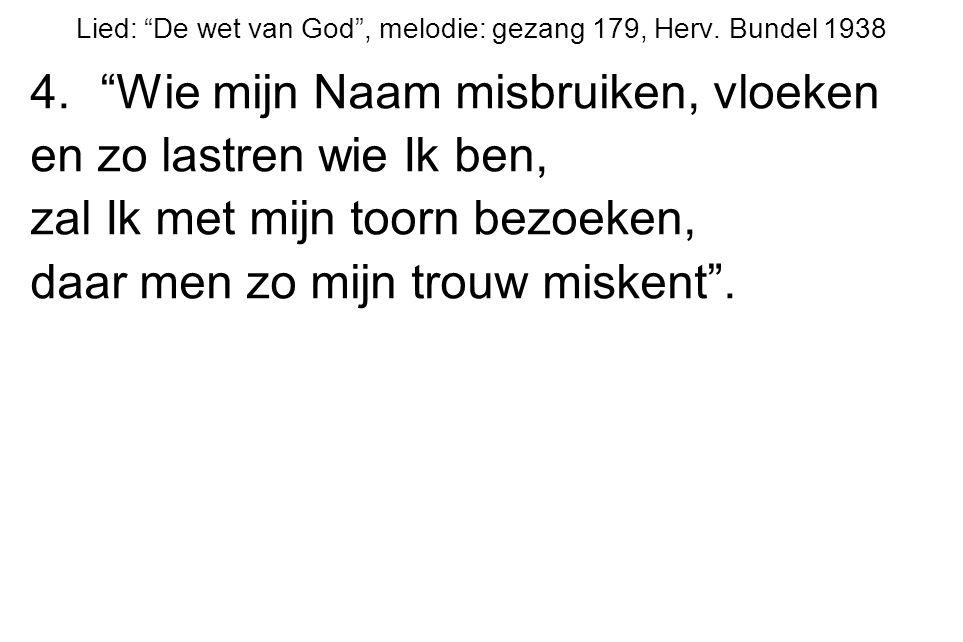 """Lied: """"De wet van God"""", melodie: gezang 179, Herv. Bundel 1938 4.""""Wie mijn Naam misbruiken, vloeken en zo lastren wie Ik ben, zal Ik met mijn toorn be"""