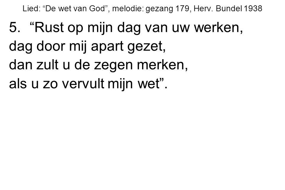 """Lied: """"De wet van God"""", melodie: gezang 179, Herv. Bundel 1938 5.""""Rust op mijn dag van uw werken, dag door mij apart gezet, dan zult u de zegen merken"""