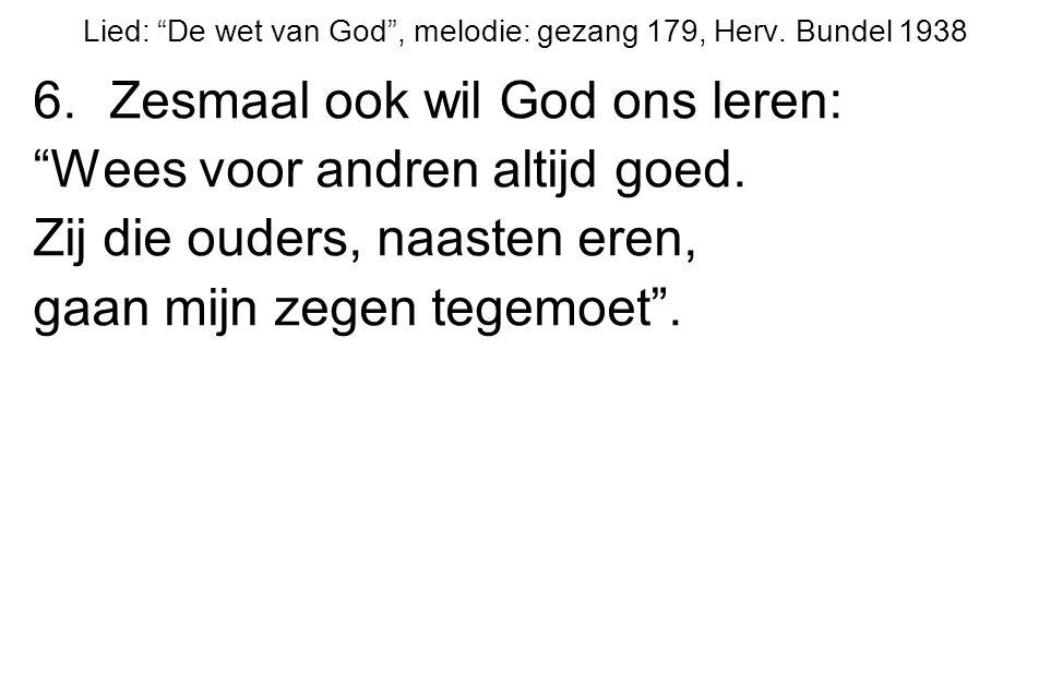 """Lied: """"De wet van God"""", melodie: gezang 179, Herv. Bundel 1938 6.Zesmaal ook wil God ons leren: """"Wees voor andren altijd goed. Zij die ouders, naasten"""