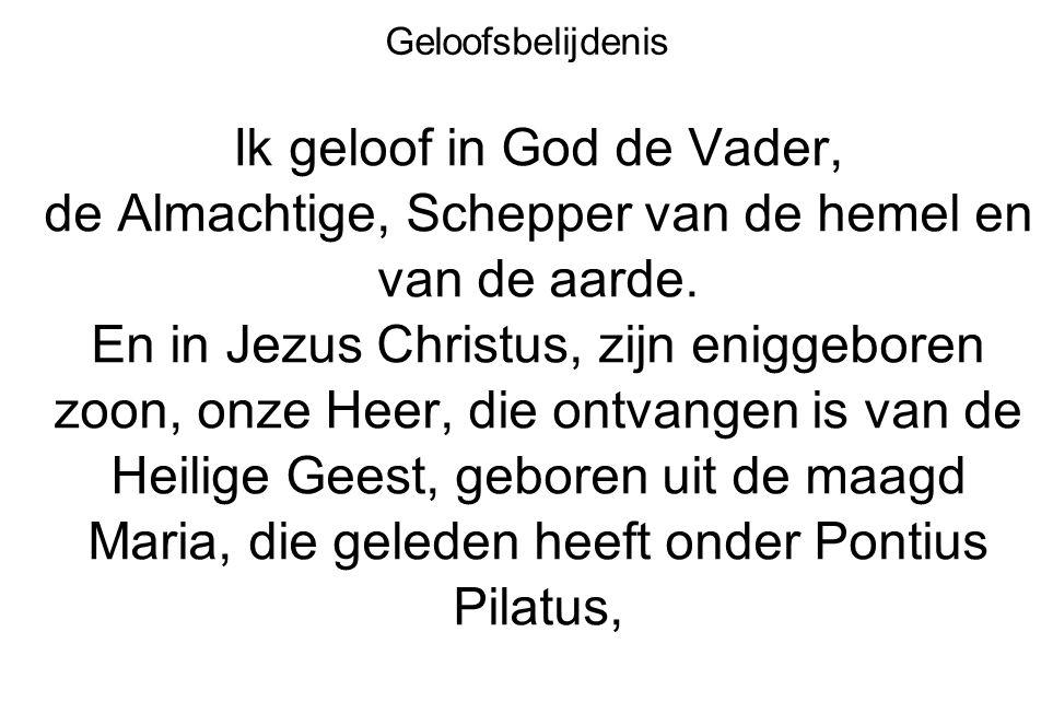 Geloofsbelijdenis Ik geloof in God de Vader, de Almachtige, Schepper van de hemel en van de aarde. En in Jezus Christus, zijn eniggeboren zoon, onze H