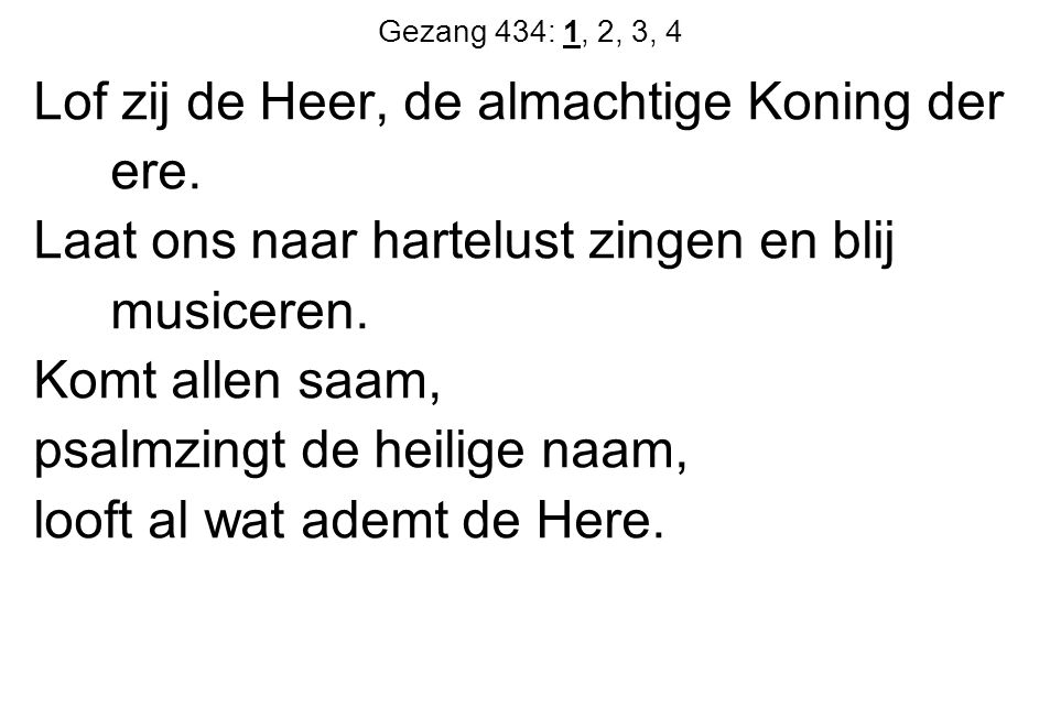Gezang 434: 1, 2, 3, 4 Lof zij de Heer, de almachtige Koning der ere. Laat ons naar hartelust zingen en blij musiceren. Komt allen saam, psalmzingt de