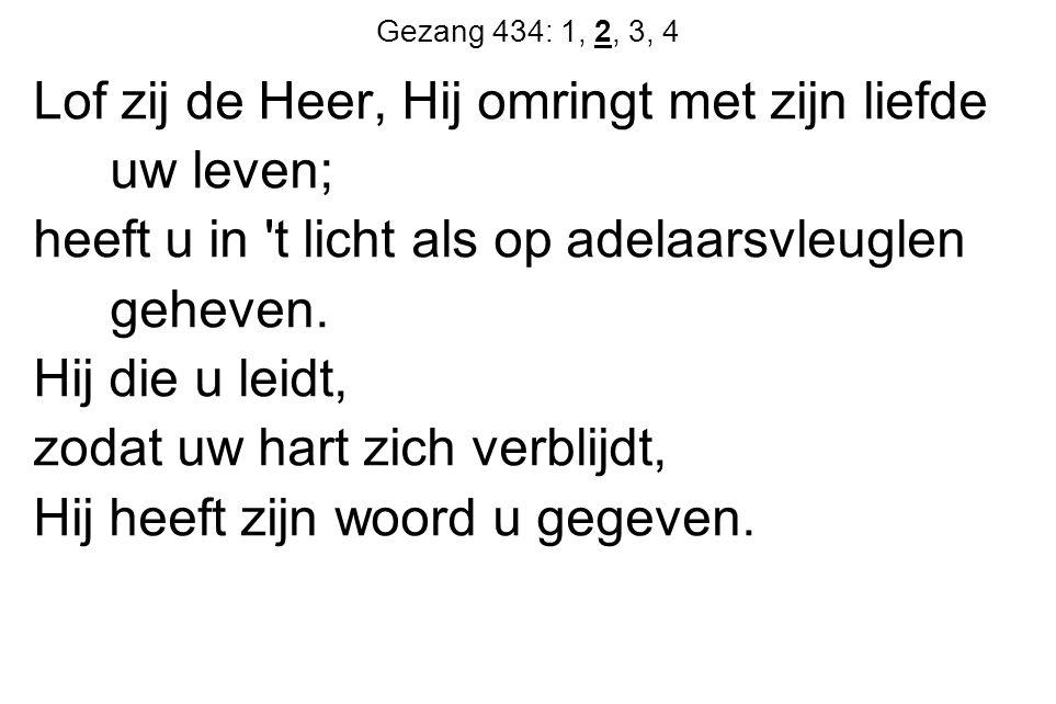 Gezang 434: 1, 2, 3, 4 Lof zij de Heer, Hij omringt met zijn liefde uw leven; heeft u in 't licht als op adelaarsvleuglen geheven. Hij die u leidt, zo