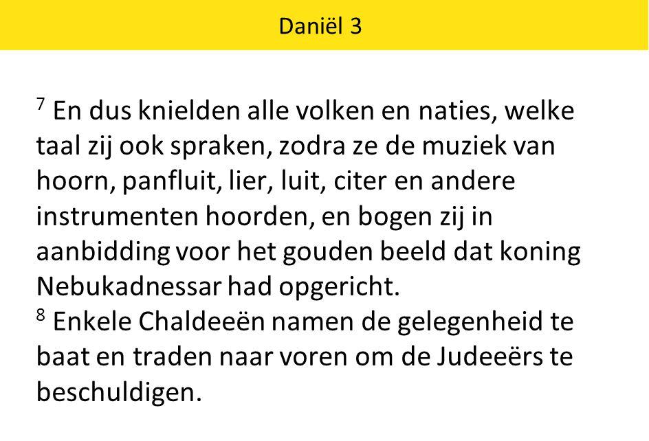 Daniël 3 9 Ze zeiden tegen koning Nebukadnessar: 'Majesteit, leef in eeuwigheid.