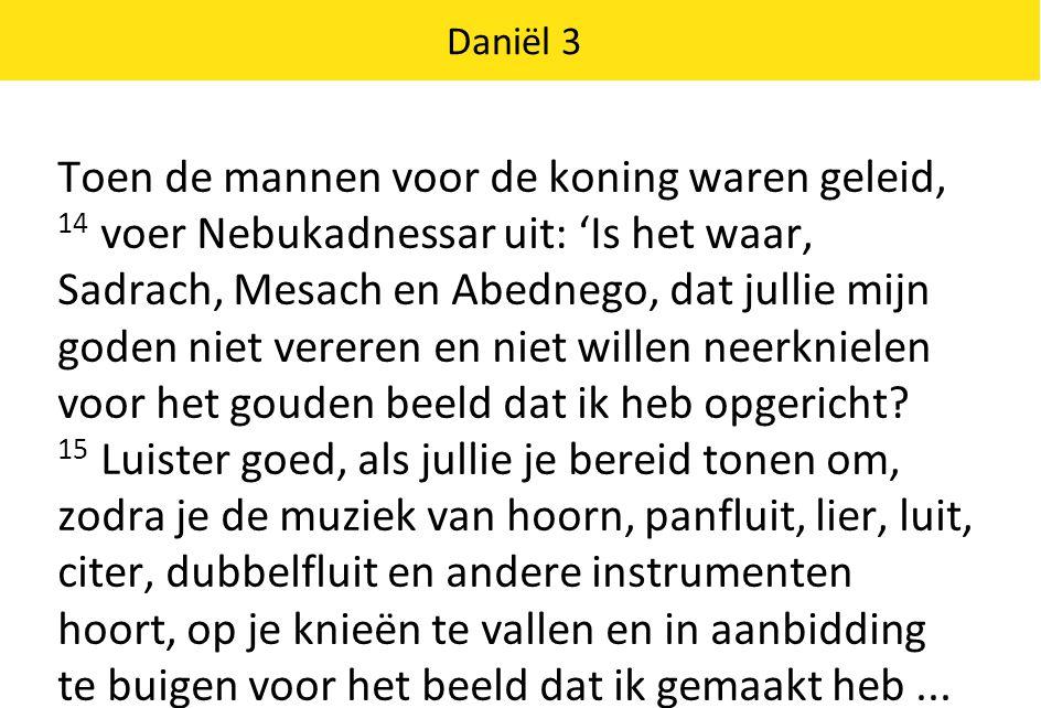Daniël 3 Maar weigeren jullie te buigen, dan worden jullie onmiddellijk in een brandende oven gegooid.
