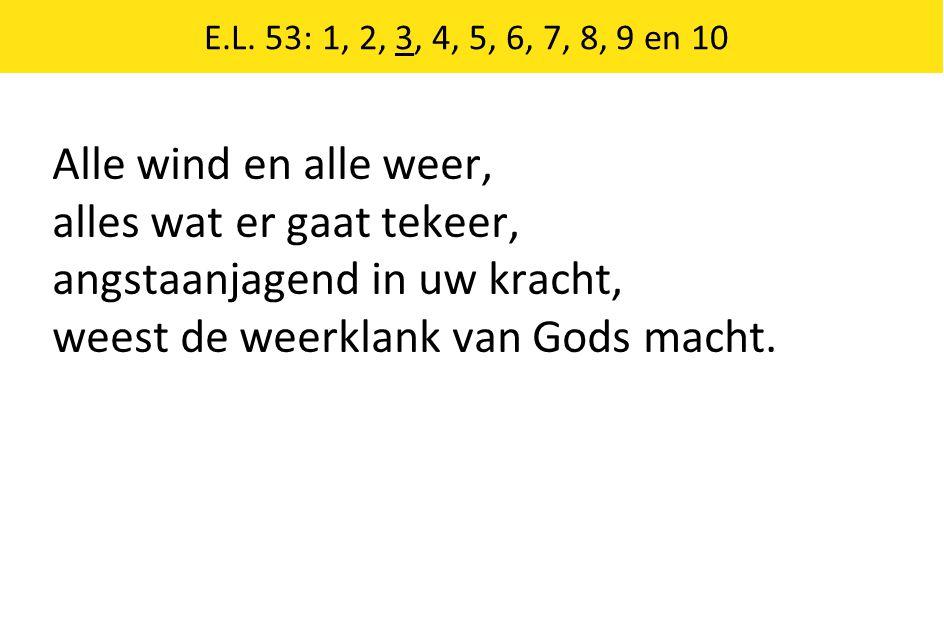 E.L. 53: 1, 2, 3, 4, 5, 6, 7, 8, 9 en 10 Alle wind en alle weer, alles wat er gaat tekeer, angstaanjagend in uw kracht, weest de weerklank van Gods ma