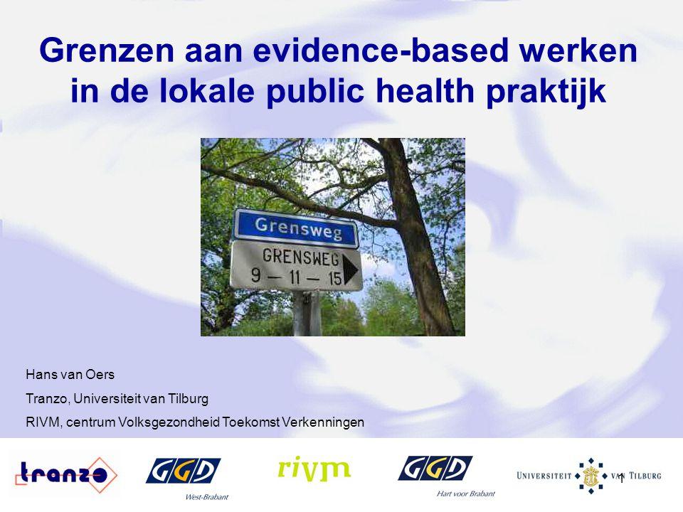 1 Grenzen aan evidence-based werken in de lokale public health praktijk Hans van Oers Tranzo, Universiteit van Tilburg RIVM, centrum Volksgezondheid T