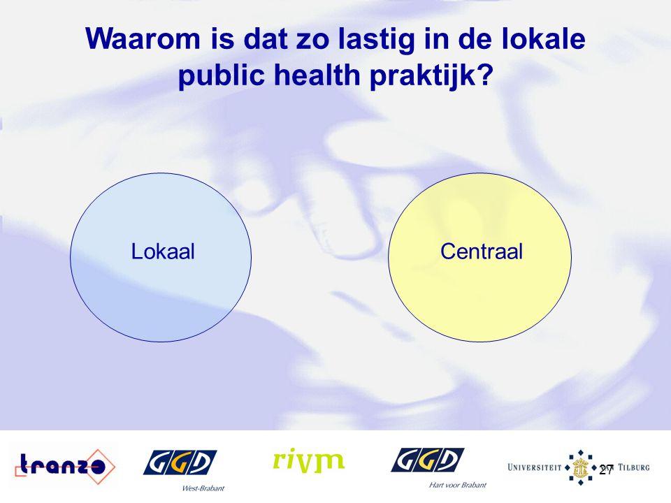 27 LokaalCentraal Waarom is dat zo lastig in de lokale public health praktijk?