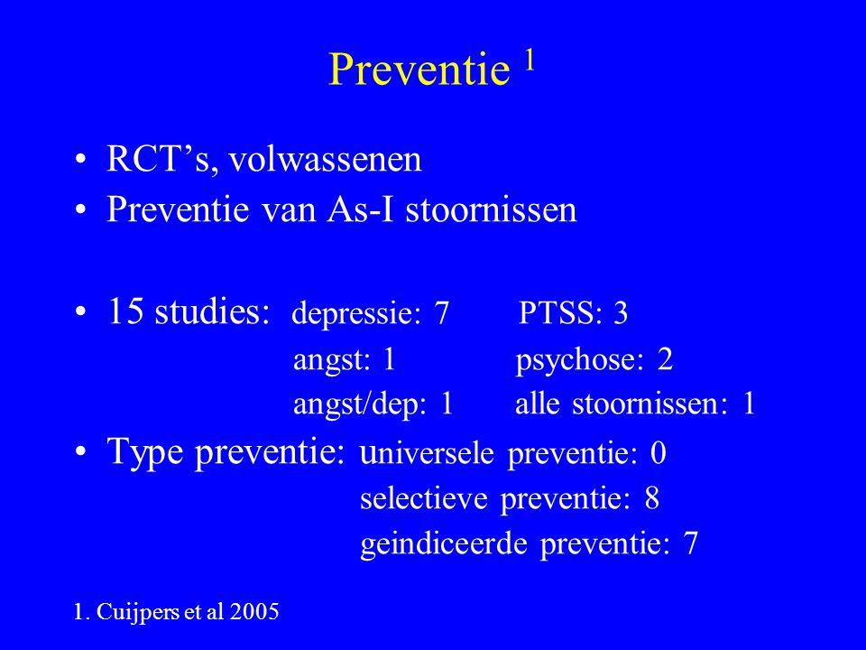 Preventie 1 RCT's, volwassenen Preventie van As-I stoornissen 15 studies: depressie: 7 PTSS: 3 angst: 1 psychose: 2 angst/dep: 1 alle stoornissen: 1 Type preventie: u niversele preventie: 0 selectieve preventie: 8 geindiceerde preventie: 7 1.
