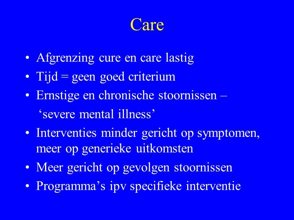 Care Afgrenzing cure en care lastig Tijd = geen goed criterium Ernstige en chronische stoornissen – 'severe mental illness' Interventies minder gerich